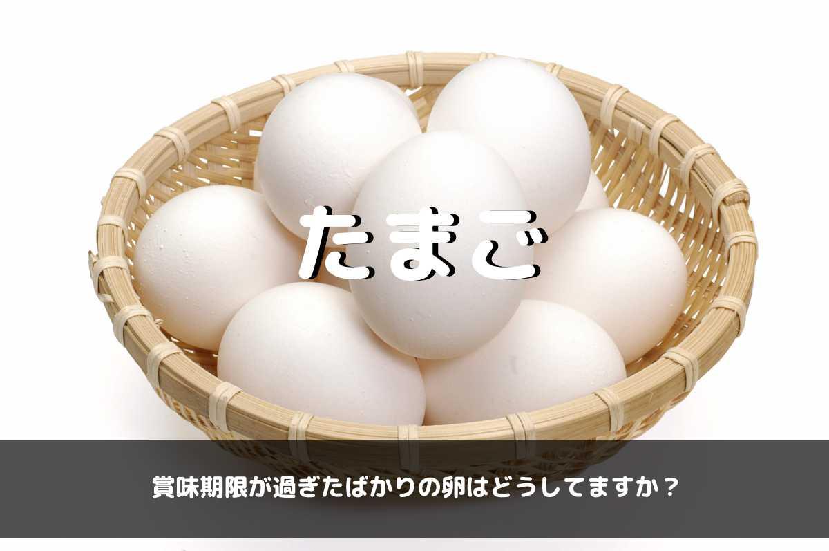 賞味期限が過ぎたばかりの卵はどうしてますか?